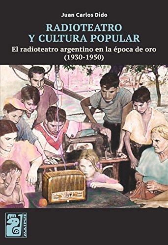 Radioteatro y cultura popular: El radioteatro argentino en la época de oro (1930-1950) por Juan Carlos Dido