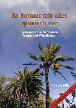 Es kommt mir alles spanisch vor: Auswandern nach Spanien - Traum und Wirklichkeit von [Ellis, Ursula]