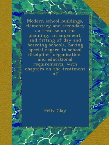 Modern school buildings, elementary and secondary : a treatise on the planning, arrangement, and fitting of day and boarding schools, having special ... with chapters on the treatment of