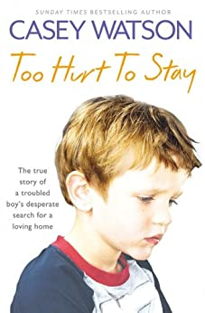 Too Hurt to Stay: The True Story of a Troubled Boy's Desperate Search for a Loving Home by [Watson, Casey]