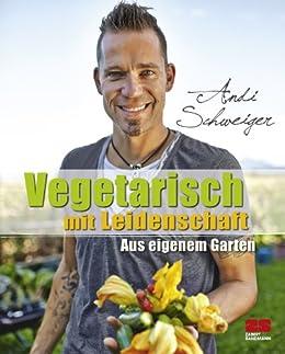 Vegetarisch mit Leidenschaft: Aus eigenem Garten von [Schweiger, Andi]