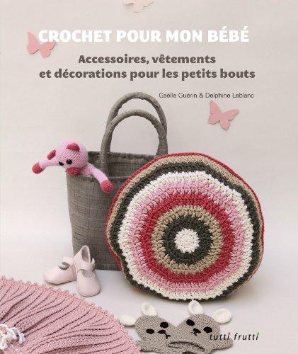 Crochet pour mon bébé : Accessoires, vêtements et décorations pour les petits bouts