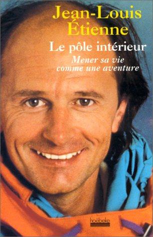 Le pôle intérieur : Mener sa vie comme une aventure par Jean-Louis Etienne