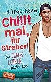 Chillt mal, ihr Streber!: Ein Chaoslehrer packt aus - Matthew Möller