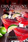 The Champagne Cocktail Recipe Book: 40 Bubbly Champagne Recipes – Guaranteed to Pop your Cork (English Edition)
