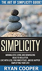Simplicity: The Art Of Simplicity Guide! - Minimalist Living And Downsizing Ideas To Declutter, Live With Less, Find Inner Peace, And Be Happier Simplifying ... Mindfulness, Meditation) (English Edition)