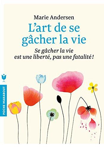 L'art de se gâcher la vie: Se gâcher la vie est une liberté, pas une fatalité ! par Marie Andersen