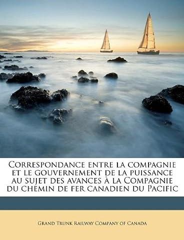 Correspondance Entre La Compagnie Et Le Gouvernement de La Puissance Au Sujet Des Avances La Compagnie Du Chemin de Fer Canadien Du Pacific