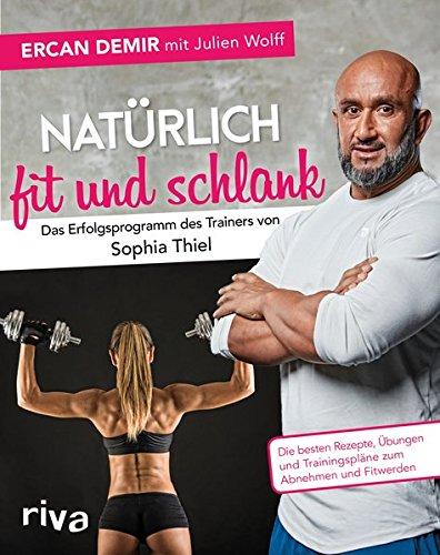 Natürlich fit und schlank – Das Erfolgsprogramm des Trainers von Sophia Thiel: Die besten Rezepte, Übungen und…