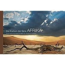 Die Farben der Erde AFRIKA: Die faszinierendsten Naturlandschaften des »Schwarzen Kontinents«