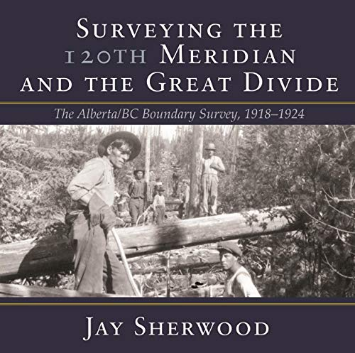 Surveying the 120th Meridian and the Great Divide: The Alberta/Bc Boundary Survey, 1918–1924