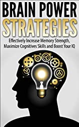 Brain Power Strategies: Effectively Increase Memory Strength, Maximize Cognitive Skills and Boost Your IQ (Memory Improvement, Brain Training Metaphysics,  Neuropsychology) (English Edition)