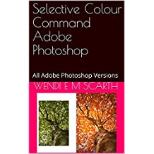 Selective Colour Command Adobe Photoshop: All Adobe Photoshop Versions (Adpbe Photoshop Made Easy Book 357)