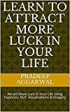 Learn To Attract More Luck In Your Life: Attract More Luck In Your Life Using Hypnosis, NLP, Visualisations & Imagery