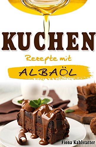 Kuchen Rezepte mit Albaöl: Gesunde Ernährung und Fett verbrennen mit dem richtigen Öl. Ein Kochbuch zum Abnehmen mit leckeren Backrezepten.
