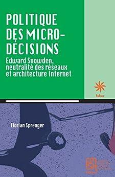 PDF Gratis Politique des micro-décisions: Edward Snowden, neutralité des réseaux et architecture Internet (faber)
