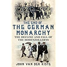 The End of the German Monarchy: The Decline and Fall of the Hohenzollerns