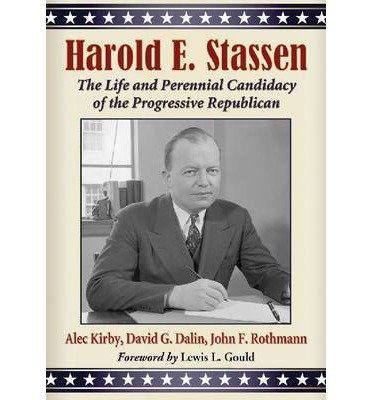 { HAROLD E. STASSEN: THE LIFE AND PERENNIAL CANDIDACY OF THE PROGRESSIVE REPUBLICAN } By Kirby, Alec ( Author ) [ Jan - 2013 ] [ Paperback ]
