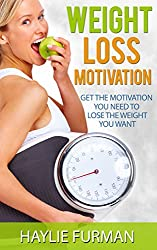 Weight Loss Motivation: Get The Motivation You Need To Lose The Weight You Want (Weight Loss Success Book 2)