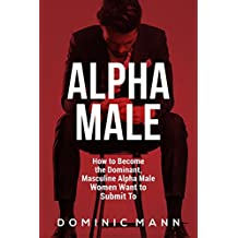 Attract Women: How to Become the Dominant, Masculine Alpha Male Women Want to Submit To (How to Be an Alpha Male and Attract Women)