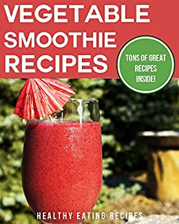 Vegetable Smoothie Recipes For Good Health: Delicious & Easy To Blend Vegetable Smoothie Recipes For The Perfect Diet! (English Edition) von [Healthy Eating Recipes]