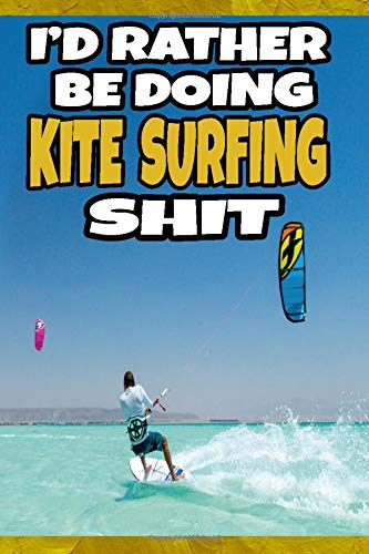 I'd Rather Be Doing Kite Surfing Shit: Blank Lined Journal For Kite Surfing Enthusiasts
