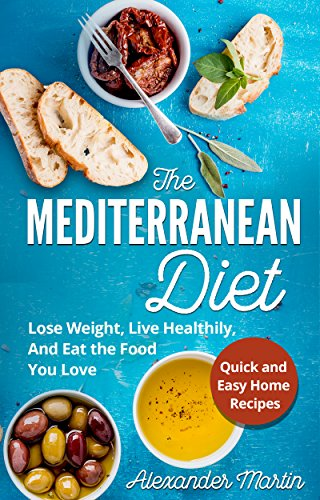 The Mediterranean Diet: Lose Weight, Live Healthily, And Eat the Food You Love + Quick & Easy at Home Recipes (Mediterranean Diet Book, Cookbook)