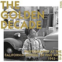 The Golden Decade - Photography at the California School of Fine Arts 1945-55
