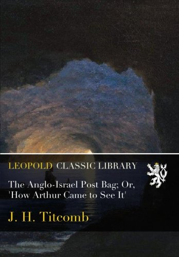 The Anglo-Israel Post Bag; Or, 'How Arthur Came to See It' por J. H. Titcomb