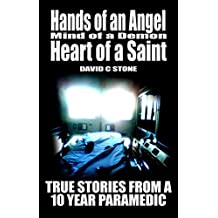 Hands of an Angel,  Mind of a Demon, Heart of a Saint: True Stories from a 10 year Paramedic (English Edition)