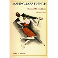 Making Jazz French: Music and Modern Life in Interwar Paris (American Encounters/Global Interactions) (English Edition)