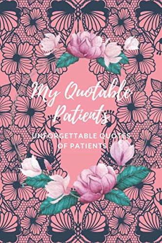 My Quotable Patients  - Unforgettable Quotes of patients: The Funniest Things Patients Say A Journal to collect Quotes, Memories, and Stories of your ... Doctors or Nurse Practitioner Funny Gift