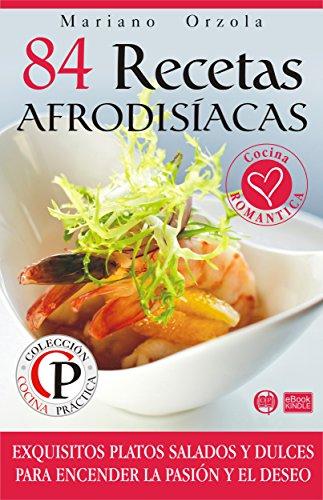 84 RECETAS AFRODISÍACAS: Exquisitos platos salados y dulces para encender la pasión y el deseo (Colección Cocina Práctica) por Mariano Orzola