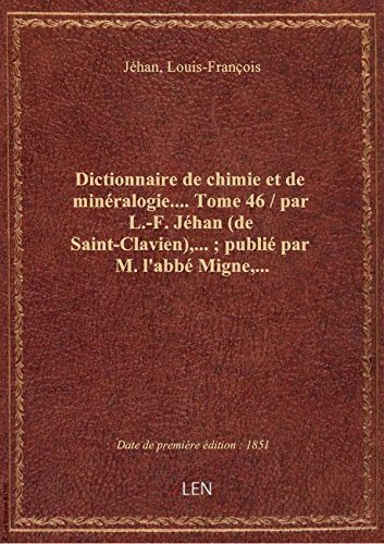 Dictionnaire de chimie et de minéralogie.... Tome 46 / par L.-F. Jéhan (de Saint-Clavien),... ; publ par Louis-Françoi Jéhan