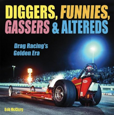 Diggers, Funnies, Gassers, and Altereds: Drag Racing's Golden Age por Bob McClurg