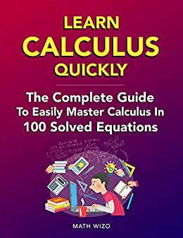 Learn Calculus Quickly: The Complete Guide To Easily Master Calculus In 100 Solved Equations! by [Wizo, Math]
