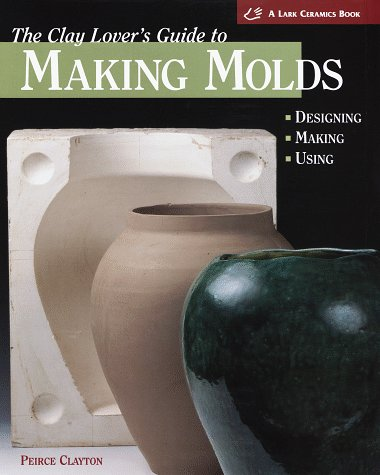 The Clay Lover's Guide to Making Molds (Lark Ceramics Book)