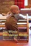 Die Würde des kleinen Kindes: Was erhält das kleine Kind gesund? Pflege und Erziehung in den ersten drei Lebensjahren