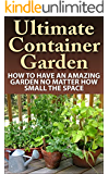 Container Gardening; Ultimate Container Garden: How To Have An Amazing Garden No Matter How Small The Space (Container Garden, Container Gardening, Container ... Gardening Made Easy,) (English Edition)