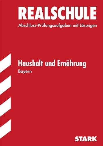Abschluss-Prüfungsaufgaben Realschule Bayern. Mit Lösungen / Haushalt und Ernährung: Prüfungsaufgaben 2004-2010.
