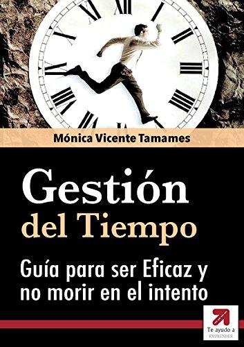 GESTIÓN DEL TIEMPO: La Guía Definitiva para ser Eficaz y no morir en el intento: Cómo luchar contra los Ladrones del Tiempo par