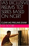 IAS EXCLUSIVE PRELIMS TEST SERIES BASED ON NCERT: CLEAR IAS PRELIMS EXAM