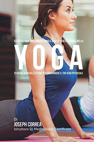 Esercitazione non convenzionale di Resistenza Mentale nello Yoga: Tecniche di Visualizzazione per raggiungere il tuo vero potenziale por Joseph Correa (Istruttore di Meditazione Certificato)