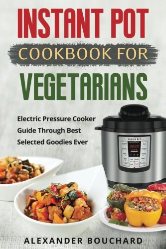 Instant Pot Cookbook For Vegetarians: Electric Pressure Cooker Guide Through Best Selected Goodies Ever