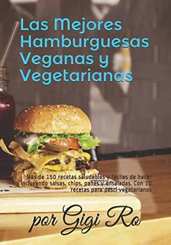 Las Mejores Hamburguesas Veganas y Vegetarianas: Más de 150 recetas saludables y fáciles de hacer incluyendo salsas, chips, panes y ensaladas. Con 10 ... (Cocina fácil: Vegana y Vegetariana)