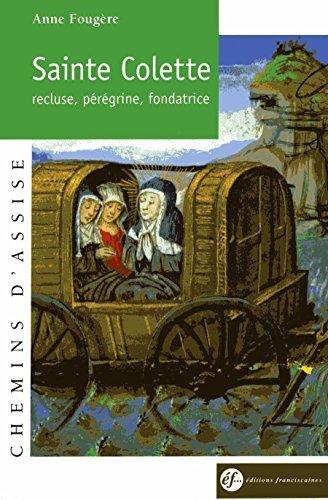 Sainte Colette de Corbie : Recluse, pérégrine, fondatrice, 1381-1447