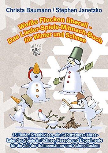 Weiße Flocken überall - Das Lieder-Spiele-Mitmach-Buch für Winter und Schnee: 15 Lieder, Kreativideen, ein Geburtstags-Jahreskalender, Spiele im ... die Zeit der Schneemänner und Schneeflocken