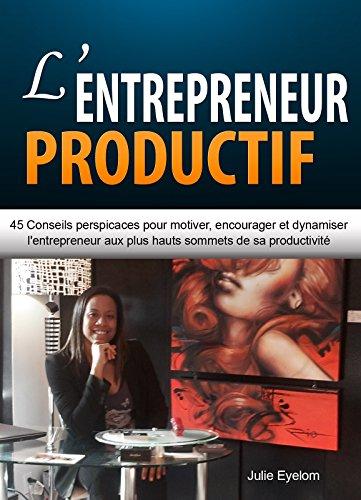 L'entrepreneur productif: 45 conseils efficaces pour motiver, encourager et dynamiser l'entrepreneur aux plus hauts sommets de sa productivité