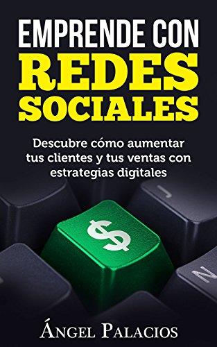 EMPRENDE CON REDES SOCIALES: Descubre cómo aumentar tus clientes y tus ventas con estrategias digitales por Josué Ángel Palacios Castañeda