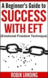 A Beginner's Guide to Success With EFT (Emotional Freedom Technique) (Self Improvement Now Book 3)